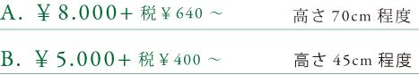 A.¥8,400+税¥640~ 高さ70cm 程度 B.5,000+税¥400~ 高さ45cm程度
